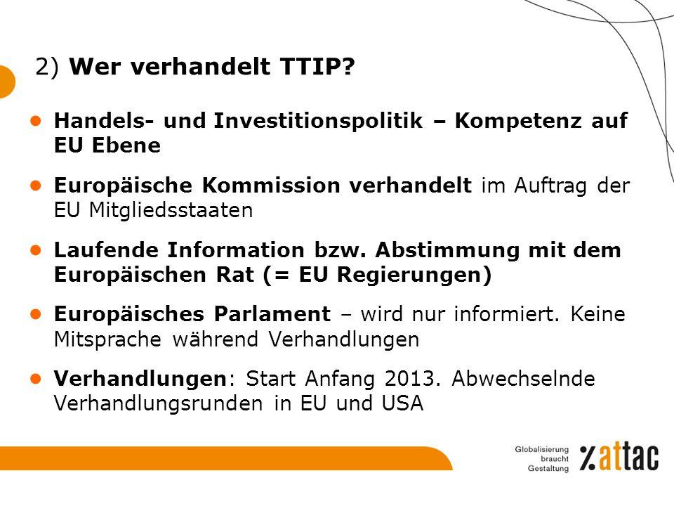 2) Wer verhandelt TTIP? ● Handels- und Investitionspolitik – Kompetenz auf EU Ebene ● Europäische Kommission verhandelt im Auftrag der EU Mitgliedssta