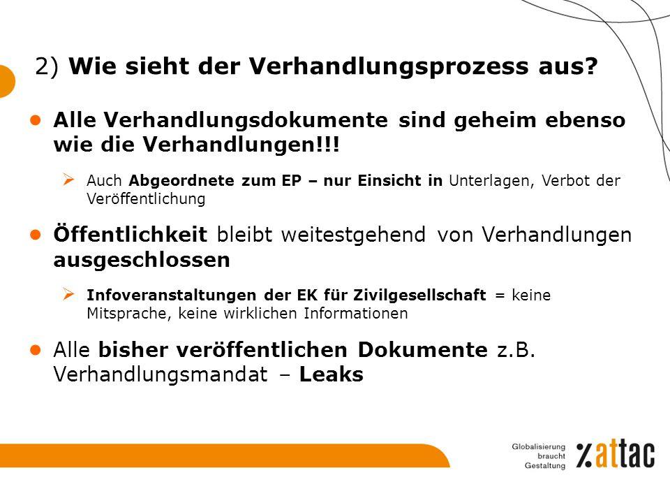 2) Wie sieht der Verhandlungsprozess aus? ● Alle Verhandlungsdokumente sind geheim ebenso wie die Verhandlungen!!!  Auch Abgeordnete zum EP – nur Ein