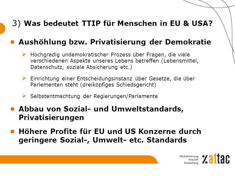3) Was bedeutet TTIP für Menschen in EU & USA? ● Aushöhlung bzw. Privatisierung der Demokratie  Hochgradig undemokratischer Prozess über Fragen, die