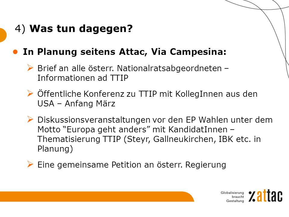 4) Was tun dagegen? ● In Planung seitens Attac, Via Campesina:  Brief an alle österr. Nationalratsabgeordneten – Informationen ad TTIP  Öffentliche