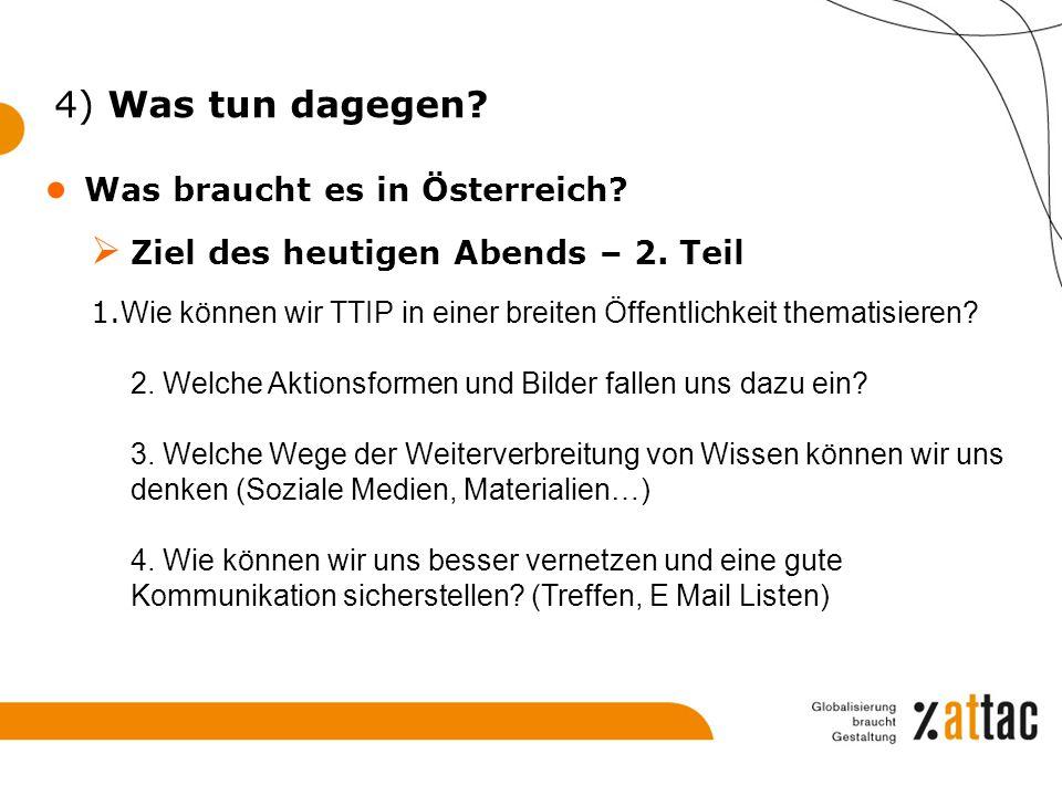 4) Was tun dagegen? ● Was braucht es in Österreich?  Ziel des heutigen Abends – 2. Teil 1. Wie können wir TTIP in einer breiten Öffentlichkeit themat