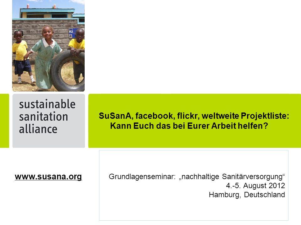 """Grundlagenseminar: """"nachhaltige Sanitärversorgung"""" 4.-5. August 2012 Hamburg, Deutschland SuSanA, facebook, flickr, weltweite Projektliste: Kann Euch"""