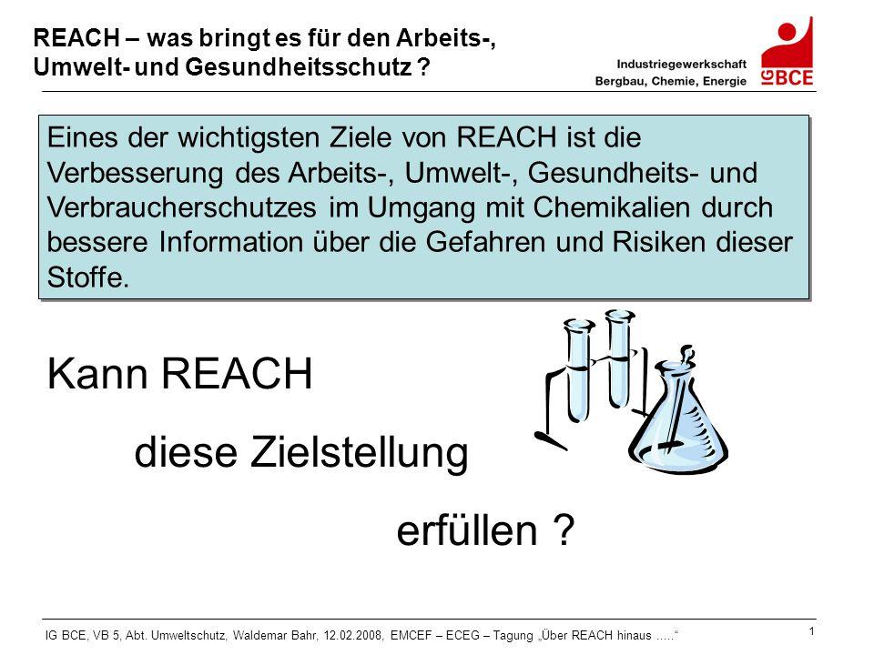 """IG BCE, VB 5, Abt. Umweltschutz, Waldemar Bahr, 12.02.2008, EMCEF – ECEG – Tagung """"Über REACH hinaus....."""" 1 REACH – was bringt es für den Arbeits-, U"""
