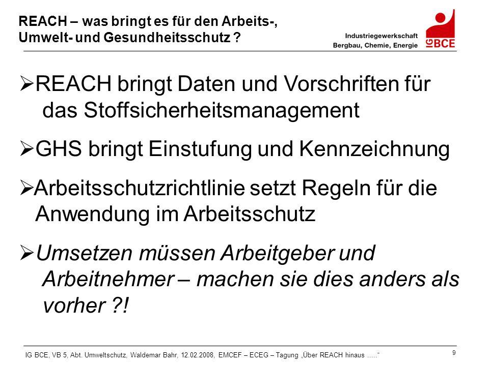 """IG BCE, VB 5, Abt. Umweltschutz, Waldemar Bahr, 12.02.2008, EMCEF – ECEG – Tagung """"Über REACH hinaus....."""" 9 REACH – was bringt es für den Arbeits-, U"""