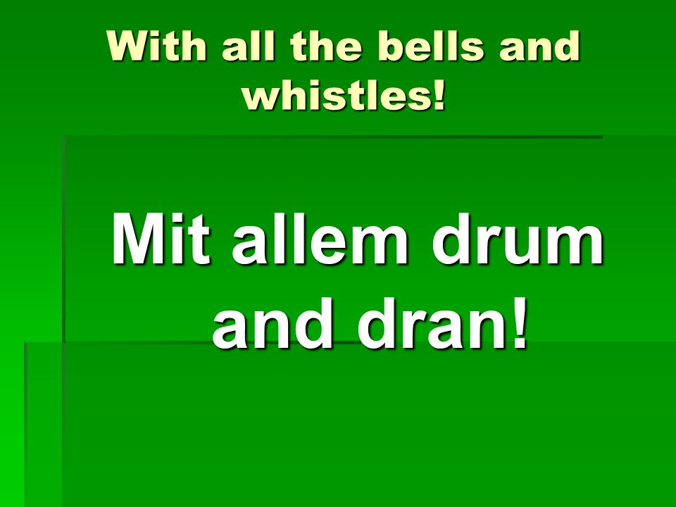 With all the bells and whistles! Mit allem drum and dran!