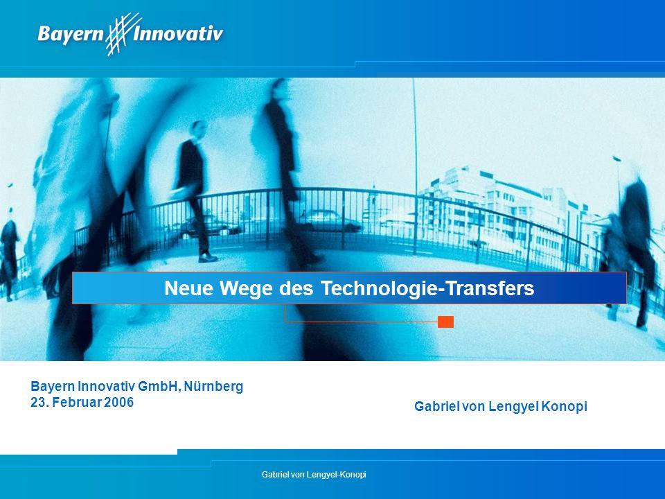 Gabriel von Lengyel-Konopi Neue Wege des Technologie-Transfers Bayern Innovativ GmbH, Nürnberg 23. Februar 2006 Gabriel von Lengyel Konopi