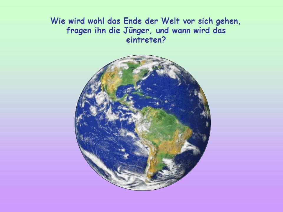 Wie wird wohl das Ende der Welt vor sich gehen, fragen ihn die Jünger, und wann wird das eintreten?