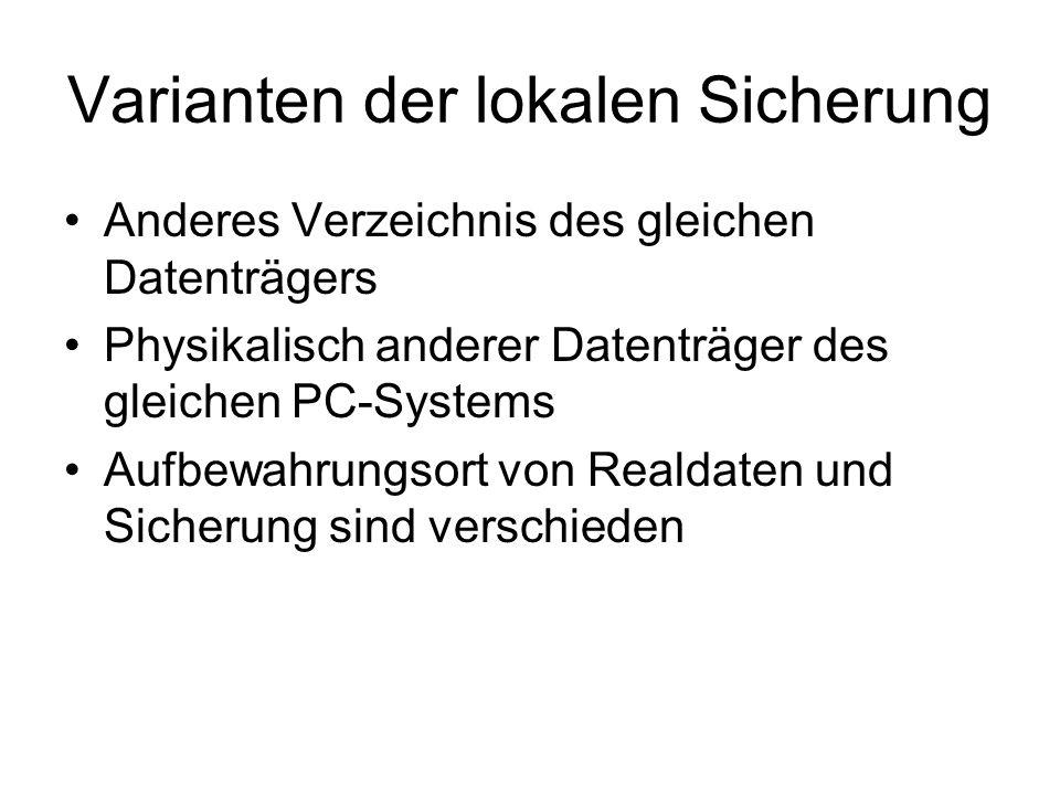 Varianten der lokalen Sicherung Anderes Verzeichnis des gleichen Datenträgers Physikalisch anderer Datenträger des gleichen PC-Systems Aufbewahrungsor