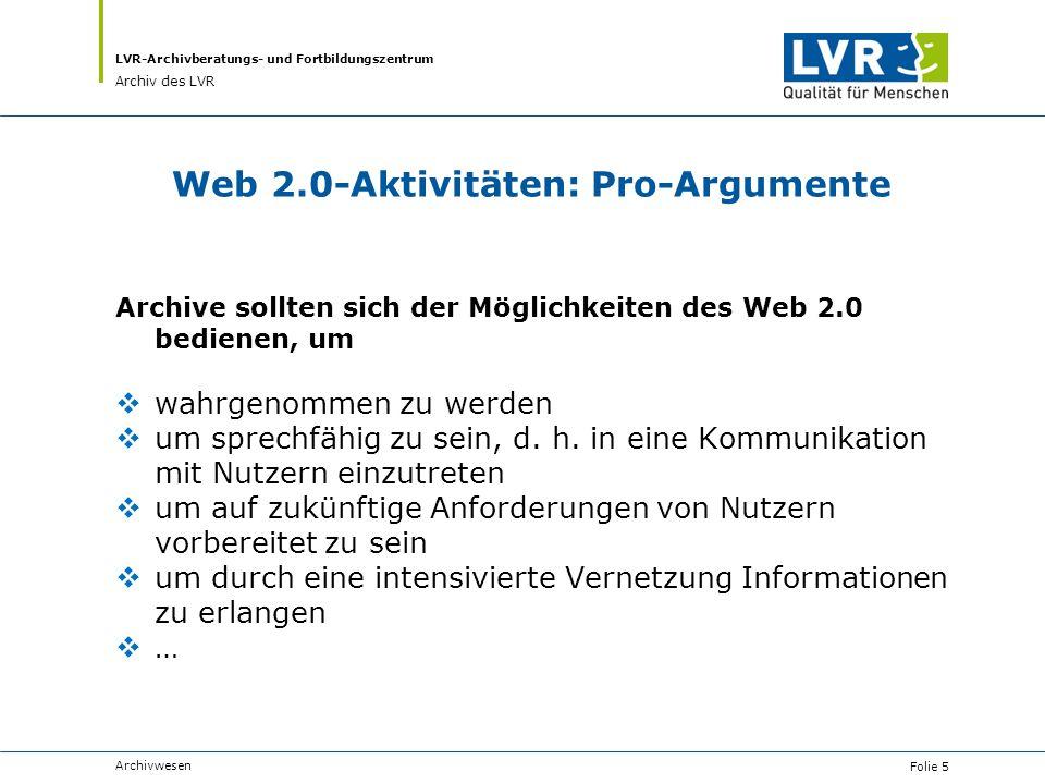 LVR-Archivberatungs- und Fortbildungszentrum Archiv des LVR Web 2.0-Aktivitäten: Pro-Argumente Archive sollten sich der Möglichkeiten des Web 2.0 bedi