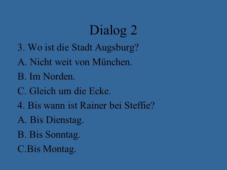 Dialog 2 3.Wo ist die Stadt Augsburg. A. Nicht weit von München.