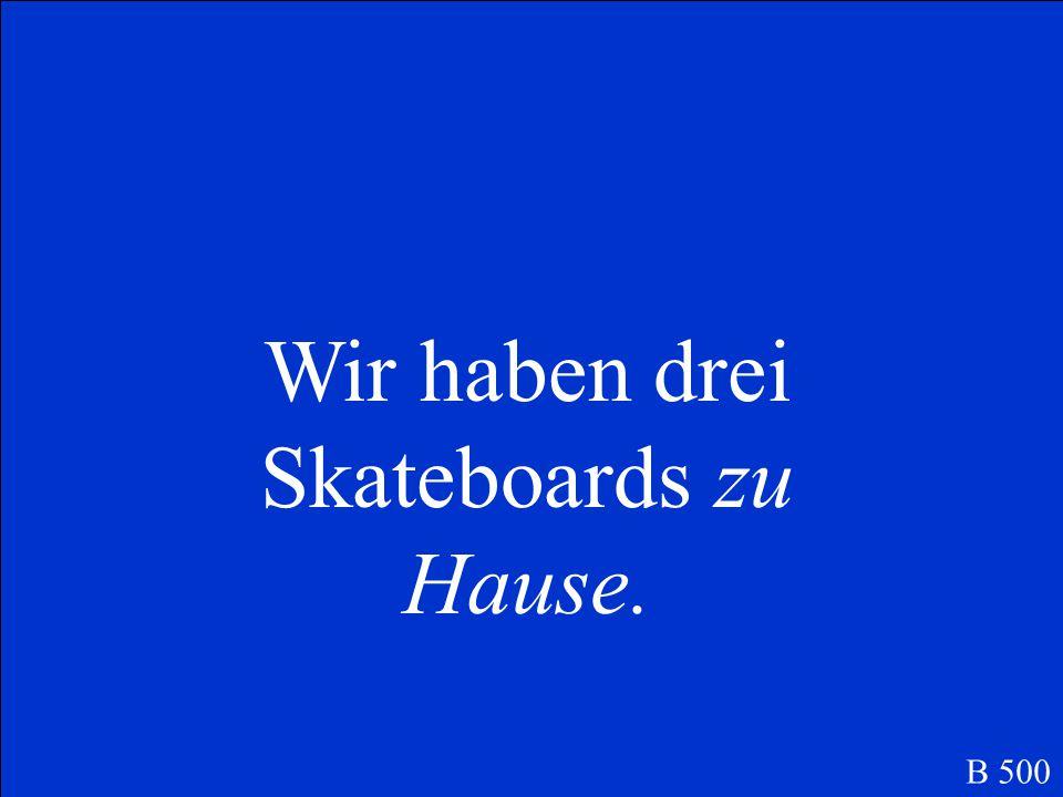 Wir haben drei Skateboards…. B 500
