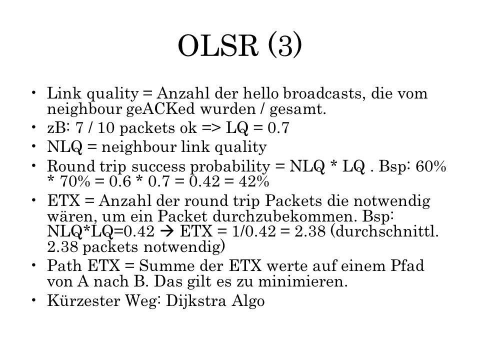 OLSR (3) Link quality = Anzahl der hello broadcasts, die vom neighbour geACKed wurden / gesamt. zB: 7 / 10 packets ok => LQ = 0.7 NLQ = neighbour link