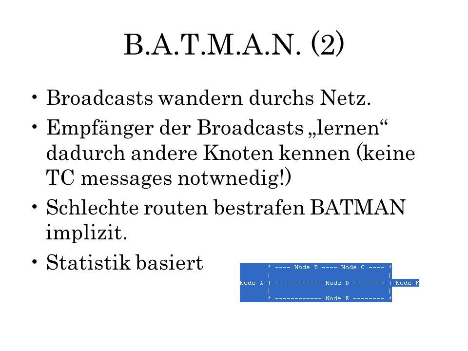 """B.A.T.M.A.N. (2) Broadcasts wandern durchs Netz. Empfänger der Broadcasts """"lernen"""" dadurch andere Knoten kennen (keine TC messages notwnedig!) Schlech"""