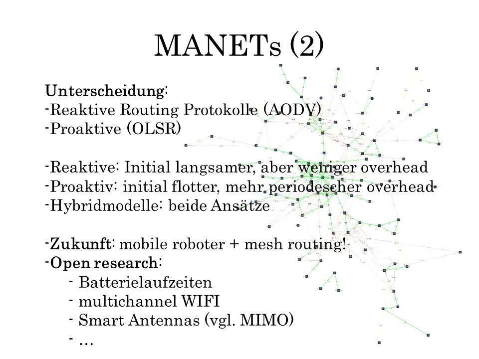 MANETs (3) Zentral: Begriff der routing Metrik: –packet delivery ratio (ETX) –number of routing packets send (overhead) –Minimize size of routing packets send –pathlength difference (hop count) –response time (end to end delay, latency) –Throughput Ideale Metrik lässt viele Faktoren einfliessen