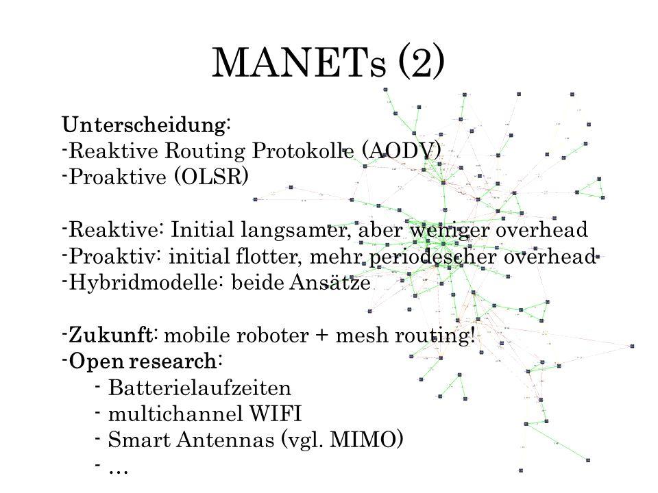 MANETs (2) Unterscheidung: -Reaktive Routing Protokolle (AODV) -Proaktive (OLSR) -Reaktive: Initial langsamer, aber weniger overhead -Proaktiv: initia