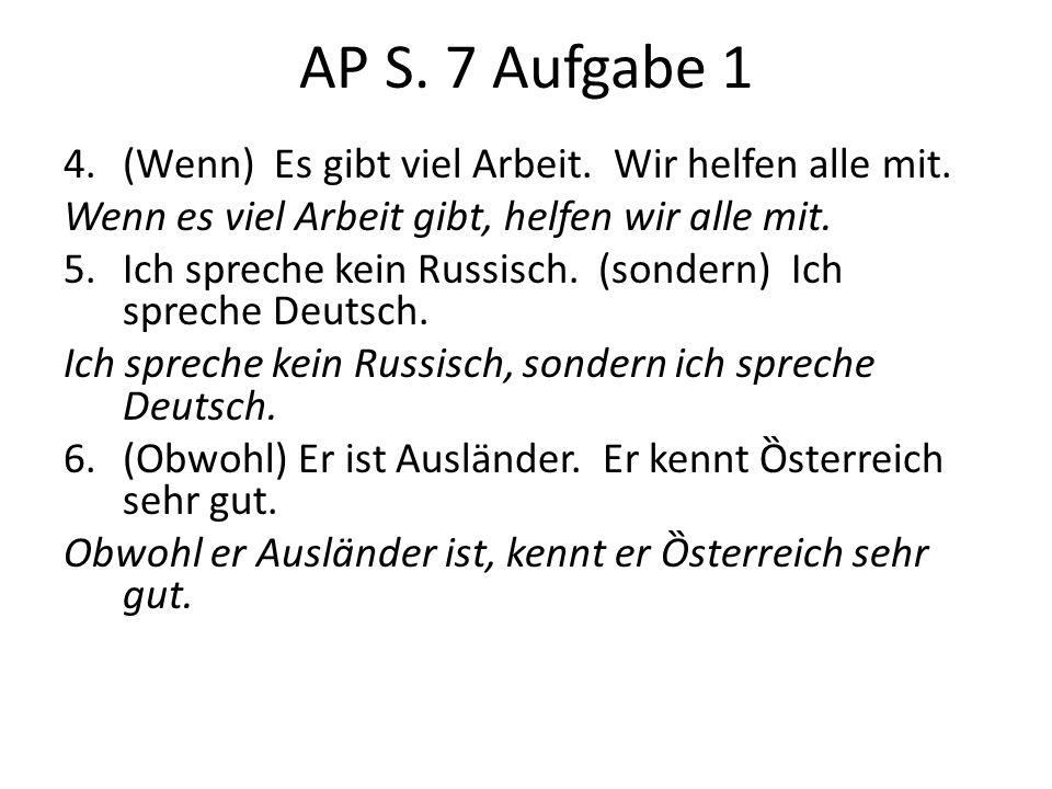 AP S. 7 Aufgabe 1 4.(Wenn) Es gibt viel Arbeit. Wir helfen alle mit. Wenn es viel Arbeit gibt, helfen wir alle mit. 5.Ich spreche kein Russisch. (sond