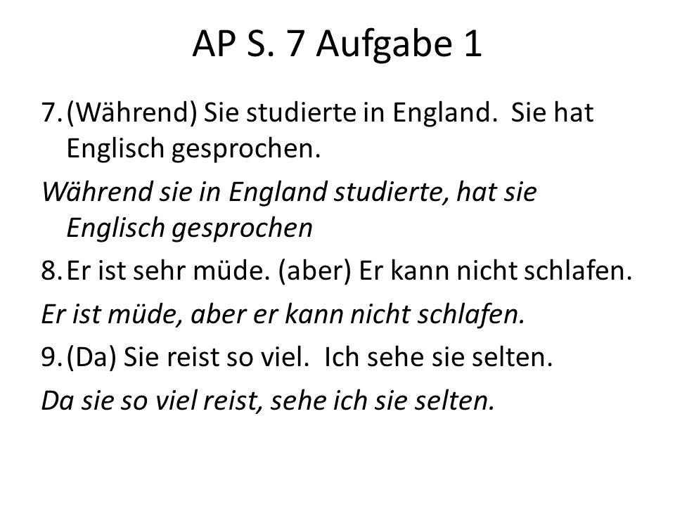 AP S. 7 Aufgabe 1 7.(Während) Sie studierte in England. Sie hat Englisch gesprochen. Während sie in England studierte, hat sie Englisch gesprochen 8.E