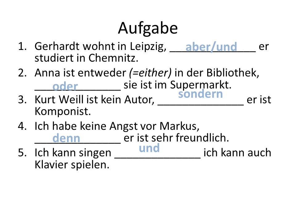 Aufgabe 1.Gerhardt wohnt in Leipzig, ______________ er studiert in Chemnitz. 2.Anna ist entweder (=either) in der Bibliothek, ______________ sie ist i