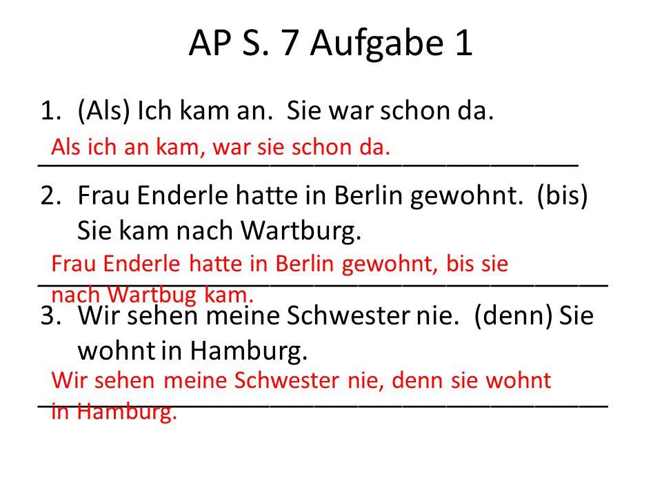 AP S. 7 Aufgabe 1 1.(Als) Ich kam an. Sie war schon da. _____________________________________ 2.Frau Enderle hatte in Berlin gewohnt. (bis) Sie kam na