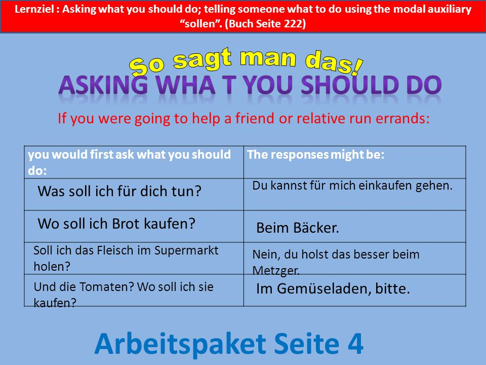 you would first ask what you should do: The responses might be: If you were going to help a friend or relative run errands: Was soll ich für dich tun.