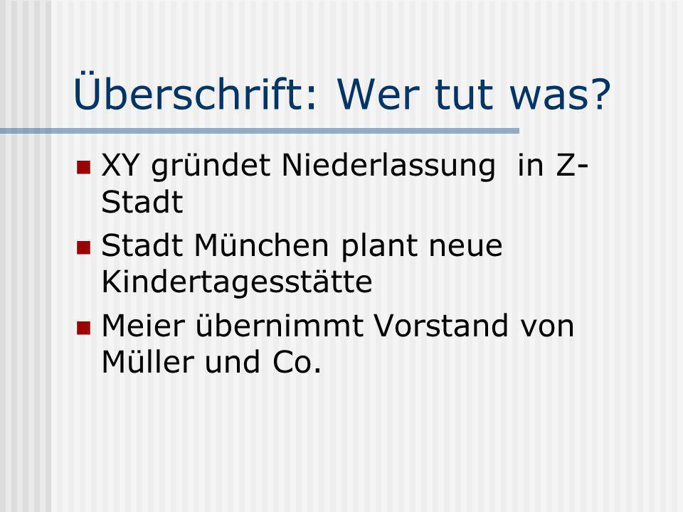 Überschrift: Wer tut was? XY gründet Niederlassung in Z- Stadt Stadt München plant neue Kindertagesstätte Meier übernimmt Vorstand von Müller und Co.