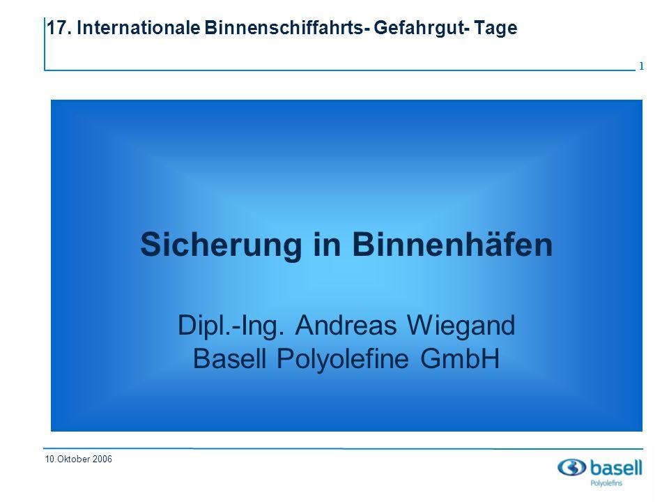 1 10.Oktober 2006 17. Internationale Binnenschiffahrts- Gefahrgut- Tage Sicherung in Binnenhäfen Dipl.-Ing. Andreas Wiegand Basell Polyolefine GmbH
