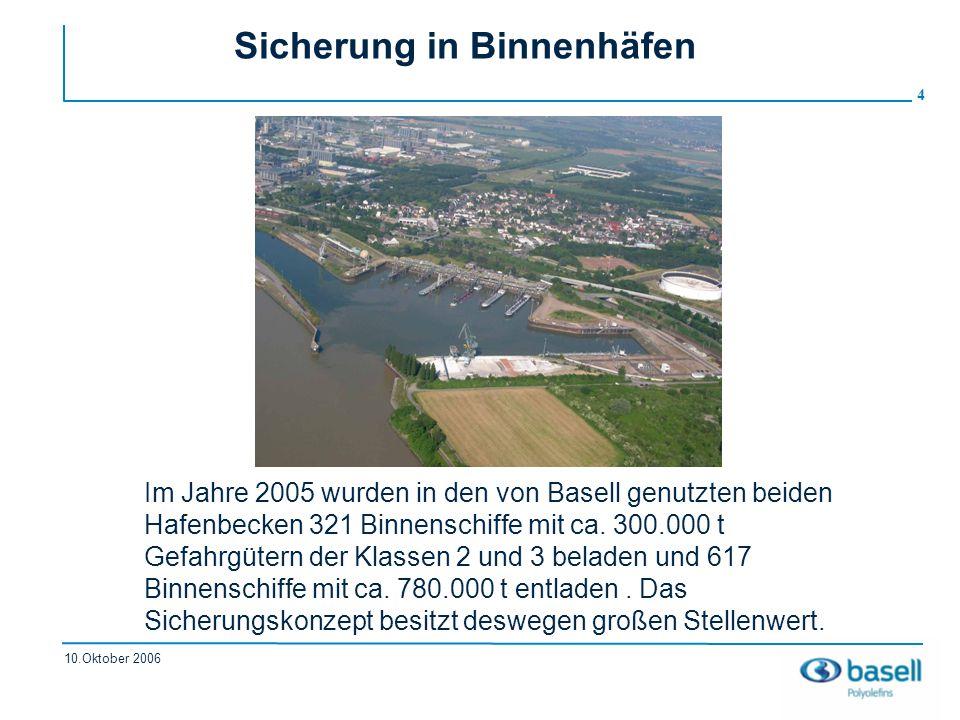 4 10.Oktober 2006 Sicherung in Binnenhäfen Im Jahre 2005 wurden in den von Basell genutzten beiden Hafenbecken 321 Binnenschiffe mit ca. 300.000 t Gef