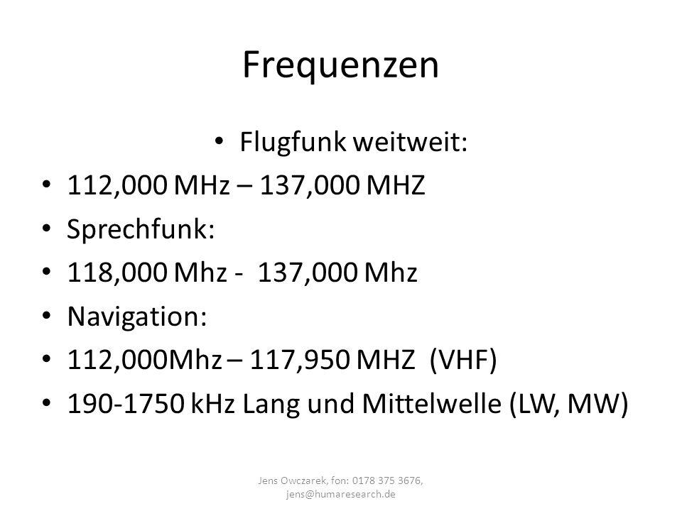 Frequenzen Flugfunk weitweit: 112,000 MHz – 137,000 MHZ Sprechfunk: 118,000 Mhz - 137,000 Mhz Navigation: 112,000Mhz – 117,950 MHZ (VHF) 190-1750 kHz
