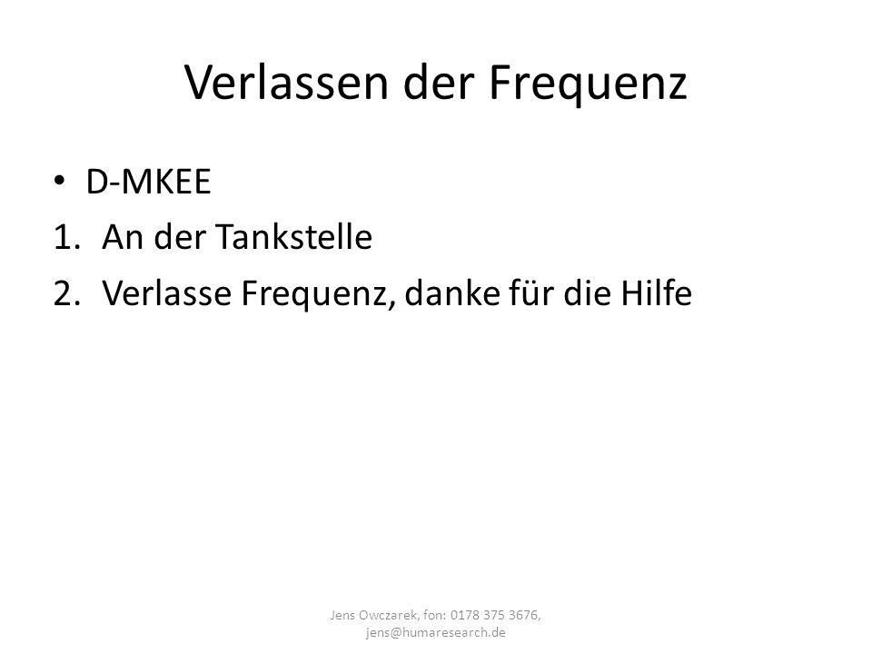 Verlassen der Frequenz D-MKEE 1.An der Tankstelle 2.Verlasse Frequenz, danke für die Hilfe Jens Owczarek, fon: 0178 375 3676, jens@humaresearch.de