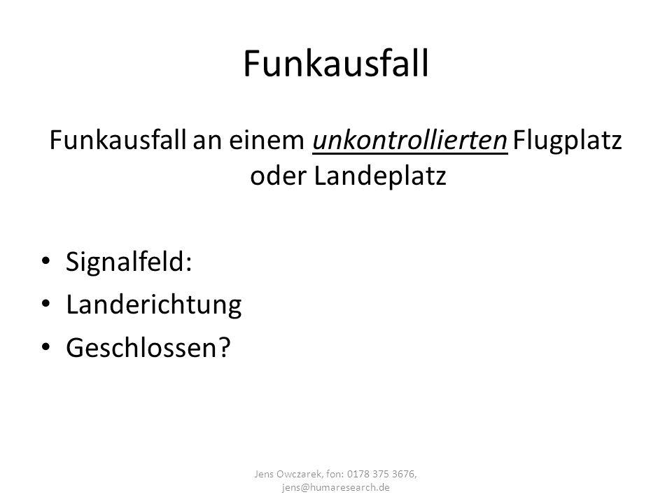 Funkausfall Funkausfall an einem unkontrollierten Flugplatz oder Landeplatz Signalfeld: Landerichtung Geschlossen? Jens Owczarek, fon: 0178 375 3676,