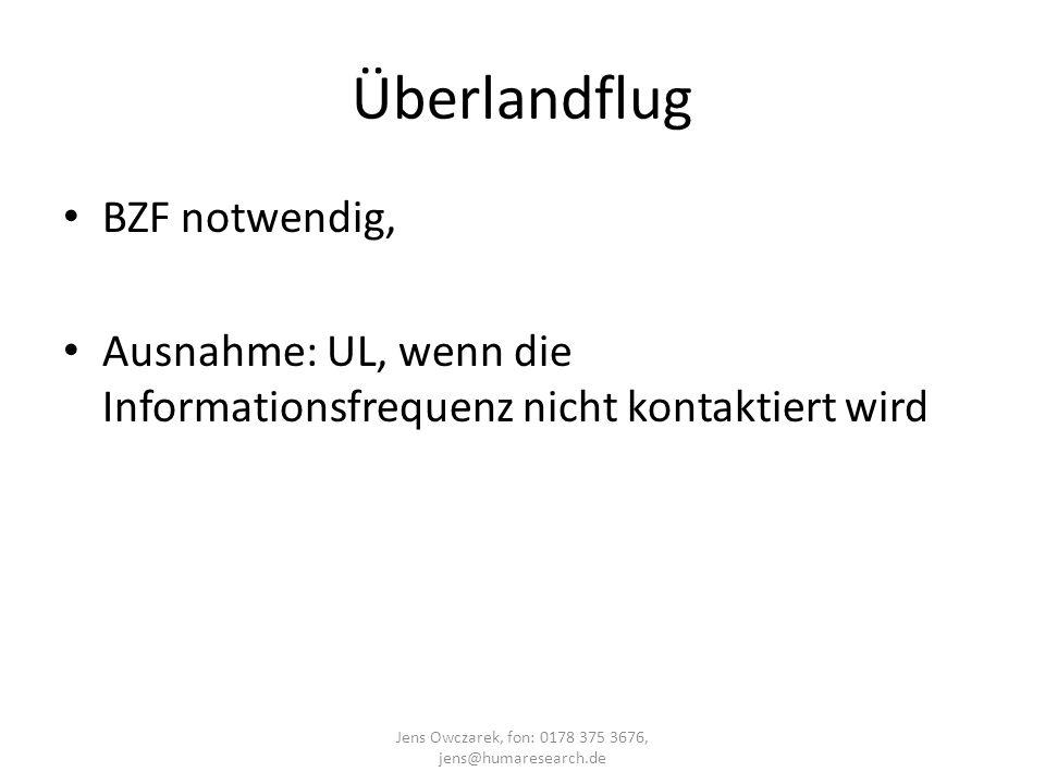 Überlandflug BZF notwendig, Ausnahme: UL, wenn die Informationsfrequenz nicht kontaktiert wird Jens Owczarek, fon: 0178 375 3676, jens@humaresearch.de