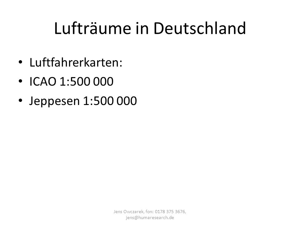 Lufträume in Deutschland Luftfahrerkarten: ICAO 1:500 000 Jeppesen 1:500 000 Jens Owczarek, fon: 0178 375 3676, jens@humaresearch.de