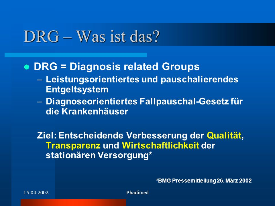 15.04.2002Phadimed DRG – Was ist das? DRG = Diagnosis related Groups –Leistungsorientiertes und pauschalierendes Entgeltsystem –Diagnoseorientiertes F