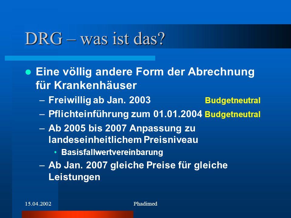 15.04.2002Phadimed DRG – was ist das? Eine völlig andere Form der Abrechnung für Krankenhäuser –Freiwillig ab Jan. 2003 Budgetneutral –Pflichteinführu