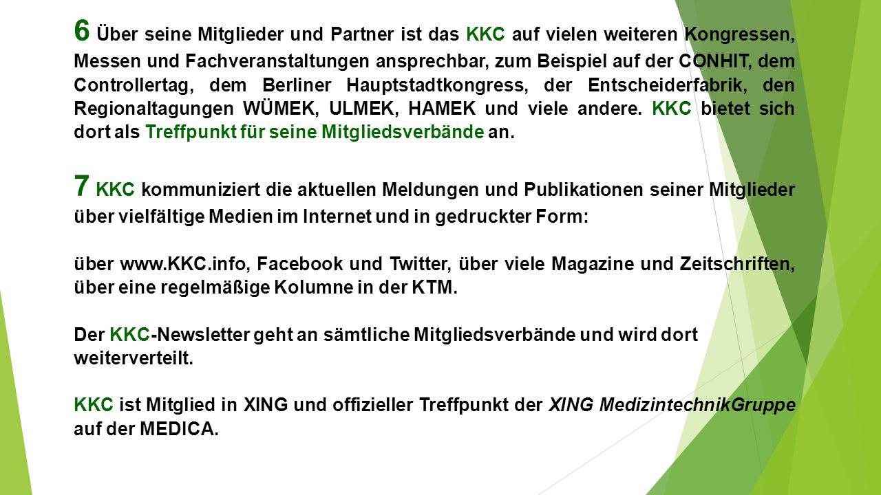 6 Über seine Mitglieder und Partner ist das KKC auf vielen weiteren Kongressen, Messen und Fachveranstaltungen ansprechbar, zum Beispiel auf der CONHIT, dem Controllertag, dem Berliner Hauptstadtkongress, der Entscheiderfabrik, den Regionaltagungen WÜMEK, ULMEK, HAMEK und viele andere.