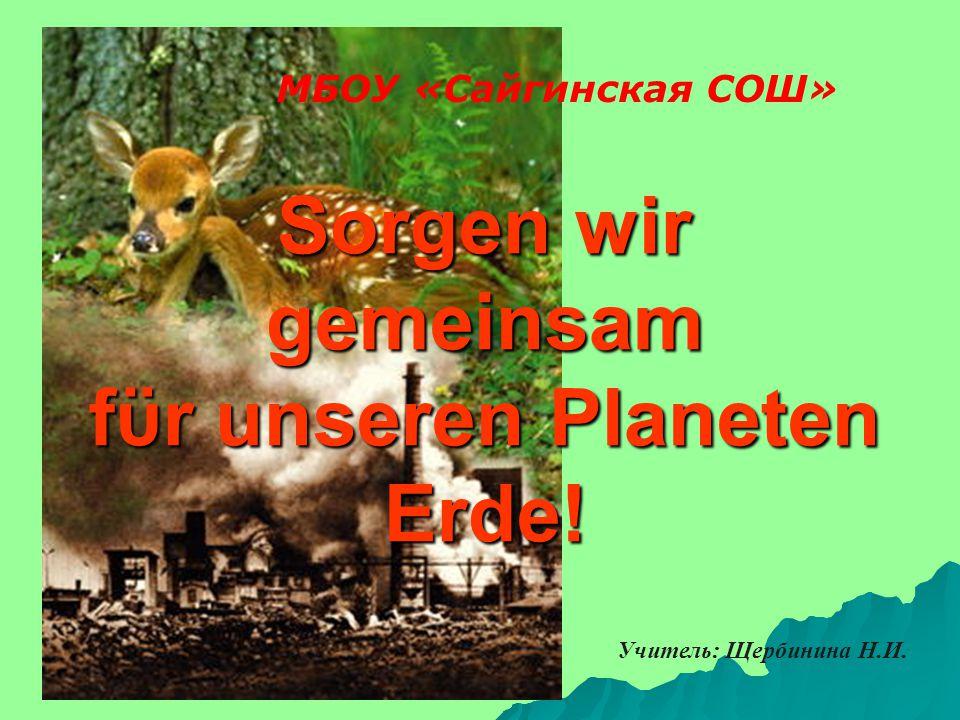 Sorgen wir gemeinsam fϋr unseren Planeten Erde! МБОУ «Сайгинская СОШ» Учитель: Щербинина Н.И.