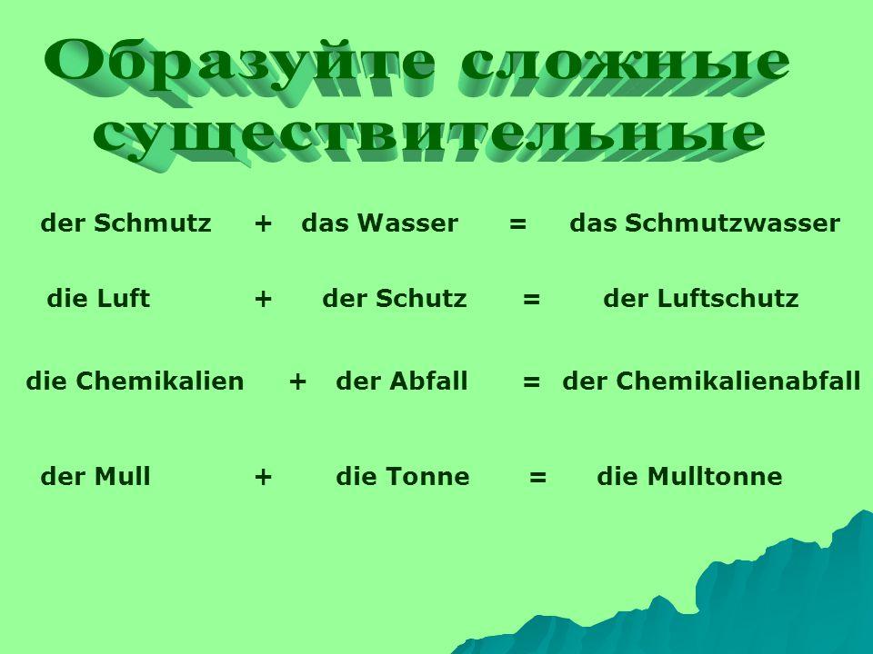 der Schmutz+das Wasser=das Schmutzwasser die Luft+der Schutz=der Luftschutz die Chemikalien+der Abfall=der Chemikalienabfall der Mull+die Tonne=die Mu