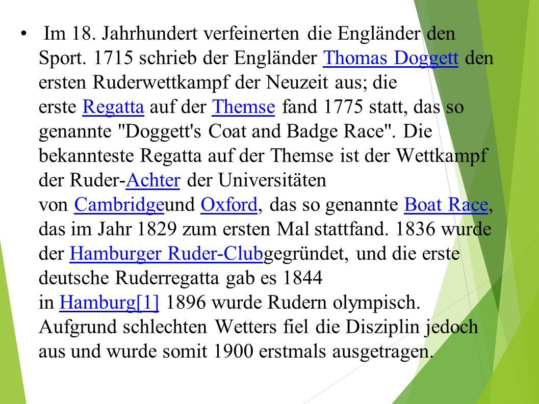 Im 18. Jahrhundert verfeinerten die Engländer den Sport. 1715 schrieb der Engländer Thomas Doggett den ersten Ruderwettkampf der Neuzeit aus; die erst