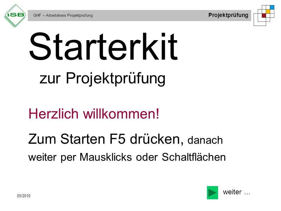 GHF – Arbeitskreis Projektprüfung Projektprüfung 05/2010 Starterkit zur Projektprüfung Herzlich willkommen! Zum Starten F5 drücken, danach weiter per
