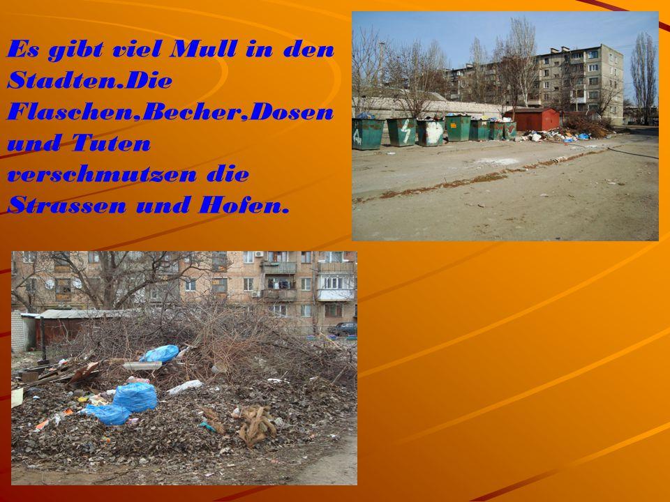 Es gibt viel Mull in den Stadten.Die Flaschen,Becher,Dosen und Tuten verschmutzen die Strassen und Hofen.