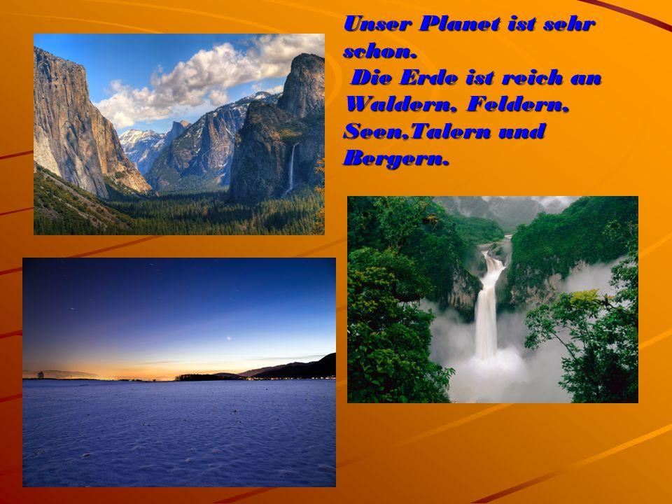 Unser Planet ist sehr schon. Die Erde ist reich an Waldern, Feldern, Seen,Talern und Bergern.