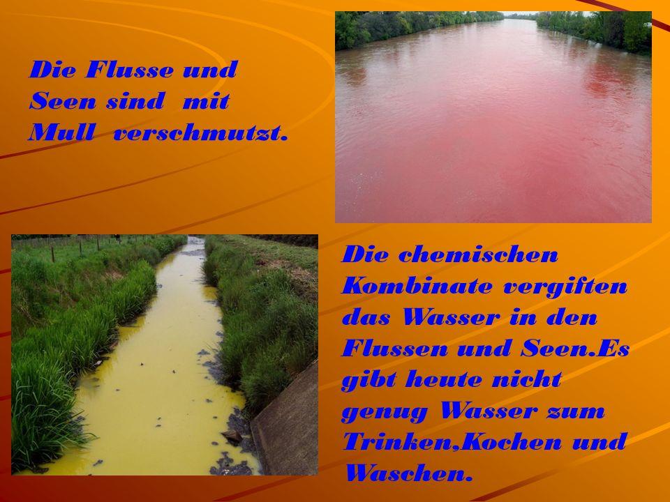 Die Flusse und Seen sind mit Mull verschmutzt. Die chemischen Kombinate vergiften das Wasser in den Flussen und Seen.Es gibt heute nicht genug Wasser