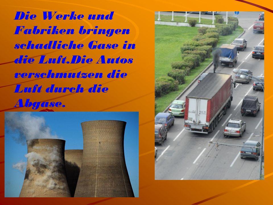 Die Werke und Fabriken bringen schadliche Gase in die Luft.Die Autos verschmutzen die Luft durch die Abgase.