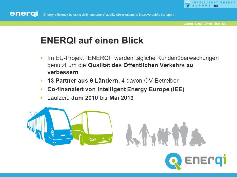 ENERQI auf einen Blick Im EU-Projekt ENERQI werden tägliche Kundenüberwachungen genutzt um die Qualität des Öffentlichen Verkehrs zu verbessern 13 Partner aus 9 Ländern, 4 davon ÖV-Betreiber Co-finanziert von Intelligent Energy Europe (IEE) Laufzeit: Juni 2010 bis Mai 2013