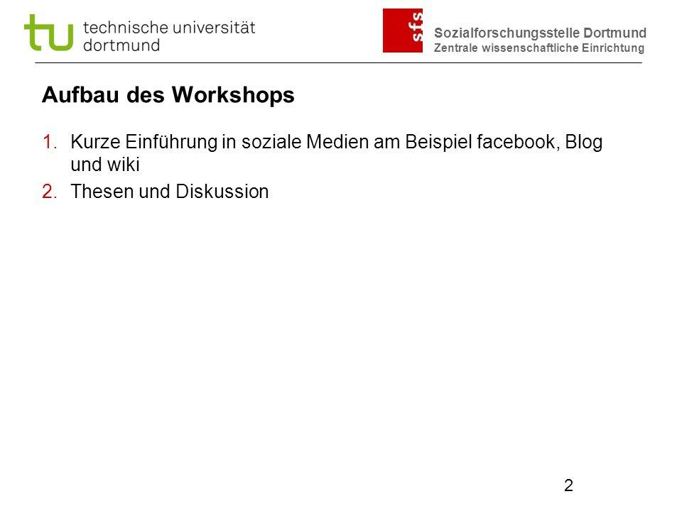 Sozialforschungsstelle Dortmund Zentrale wissenschaftliche Einrichtung 2 Aufbau des Workshops 1.Kurze Einführung in soziale Medien am Beispiel faceboo