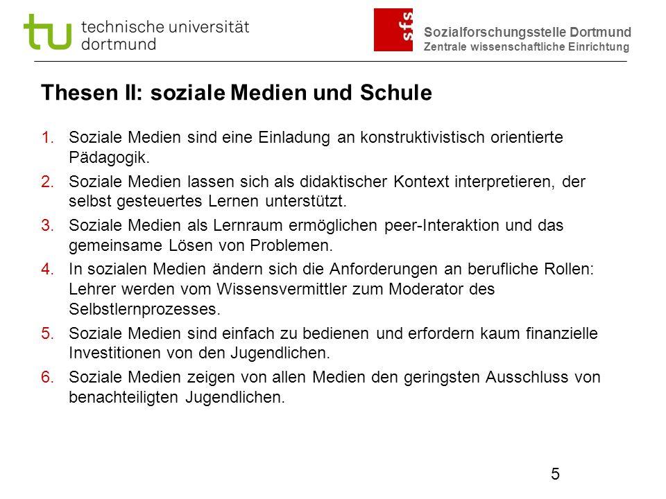 Sozialforschungsstelle Dortmund Zentrale wissenschaftliche Einrichtung 5 Thesen II: soziale Medien und Schule 1.Soziale Medien sind eine Einladung an