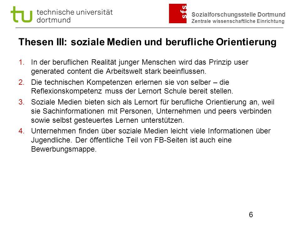Sozialforschungsstelle Dortmund Zentrale wissenschaftliche Einrichtung 6 Thesen III: soziale Medien und berufliche Orientierung 1.In der beruflichen R