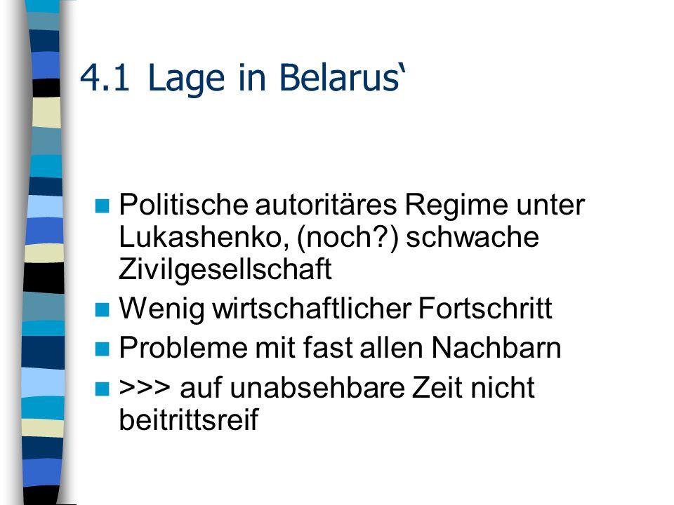 4.1Lage in Belarus' Politische autoritäres Regime unter Lukashenko, (noch ) schwache Zivilgesellschaft Wenig wirtschaftlicher Fortschritt Probleme mit fast allen Nachbarn >>> auf unabsehbare Zeit nicht beitrittsreif
