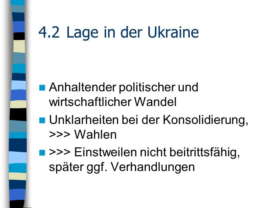 4.2Lage in der Ukraine Anhaltender politischer und wirtschaftlicher Wandel Unklarheiten bei der Konsolidierung, >>> Wahlen >>> Einstweilen nicht beitrittsfähig, später ggf.