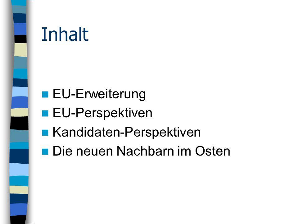 Inhalt EU-Erweiterung EU-Perspektiven Kandidaten-Perspektiven Die neuen Nachbarn im Osten